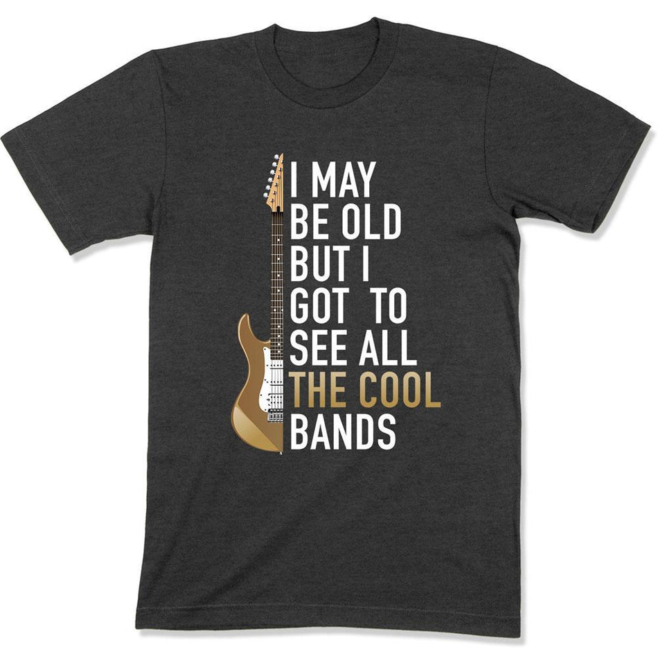 I May Be Old But I Got To See All The Great Bands - T Shirt - GD-11 - Men Women