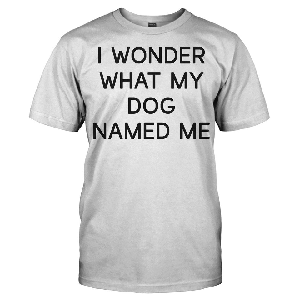 I Wonder What My Dog Named Me - T Shirt - Men Women