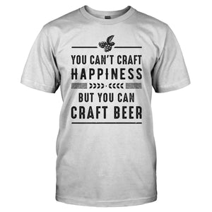 You Can't Craft Happiness, But You Can Craft Beer. - T Shirt - Men Women