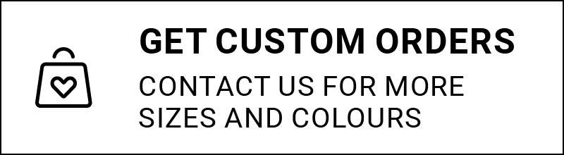 Get custom orders - contact us for more sizes and colours