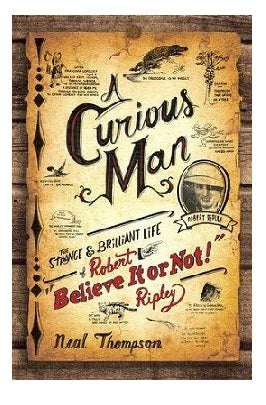 "Softcover edition copy of Neal Thompson's A Curious Man: The Strange and Brilliant Life of Robert ""Believe It Or Not!"" Ripley"