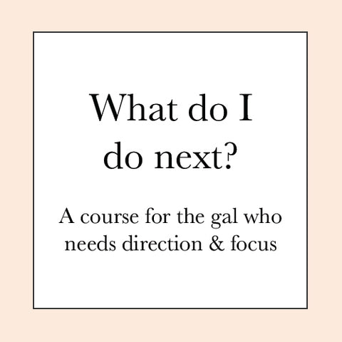 WHAT'S NEXT? COURSE PRE-SALE ( for the gal who has too many ideas and doesn't know what to focus on )