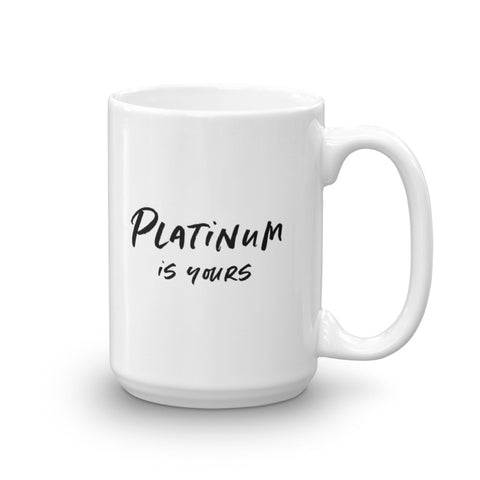 Platinum is yours / I Believe in you 15 oz Mug