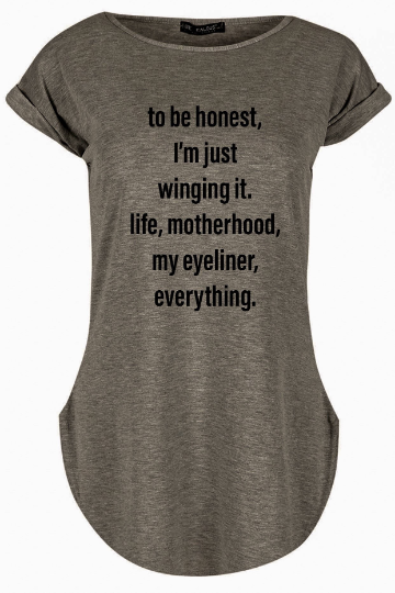 To be honest. I'm just winging it. Life, motherhood, my eyeliner, everything. Tshirt