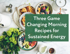 Three Game Changing Morning Recipes for Sustained Energy