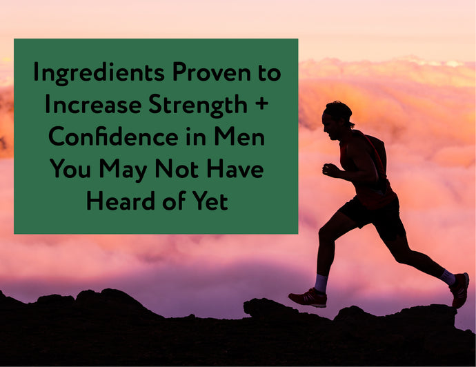 Ingredients Proven to Increase Strength + Confidence in Men You May Not Have Heard of Yet