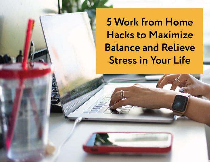 5 Work from Home Hacks to Maximize Balance and Relieve Stress in Your Life