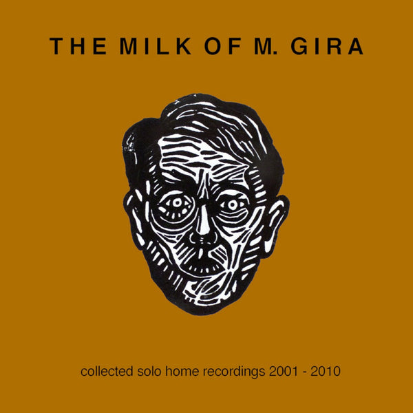 The Milk Of M. Gira: Collected Solo Home Recordings 2001 - 2010