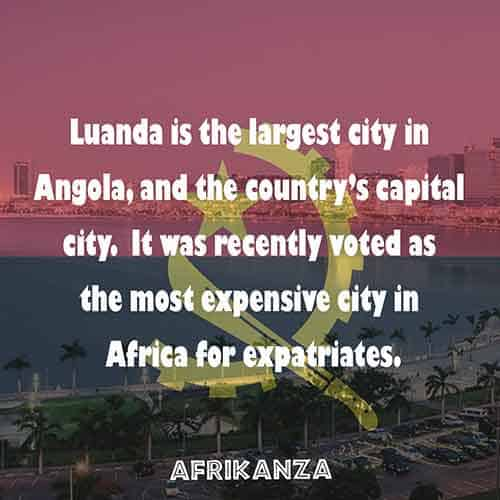 Luanda is the largest city in Angola, and the country's capital city. It was recently voted as the most expensive city in Africa for expatriates