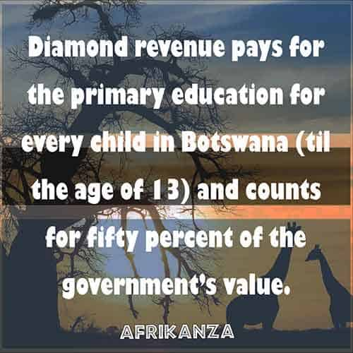 Diamond revenue pays for the primary education for every child in Botswana (til the age of 13) and counts for fifty percent of the government's value.