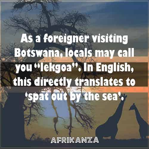 "As a foreigner visiting Botswana, locals may call you ""lekgoa"". In English, this directly translates to 'spat out by the sea'."