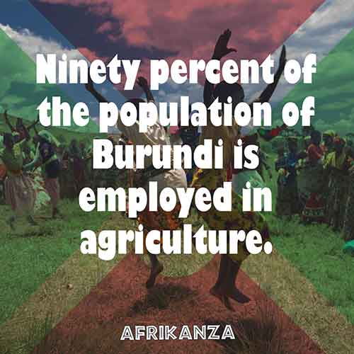 Ninety percent of the population of Burundi is employed in agriculture