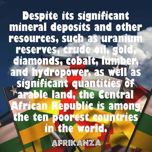 Despite its significant mineral deposits and other resources, such as uranium reserves, crude oil, gold, diamonds, cobalt, lumber, and hydropower, as well as significant quantities of arable land, the Central African Republic is among the ten poorest countries in the world