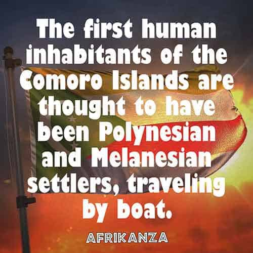 The first human inhabitants of the Comoro Islands are thought to have been Polynesian and Melanesian settlers, traveling by boat