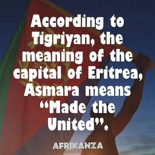 "According to Tigriyan, the meaning of the capital of Eritrea, Asmara means ""Made them United"
