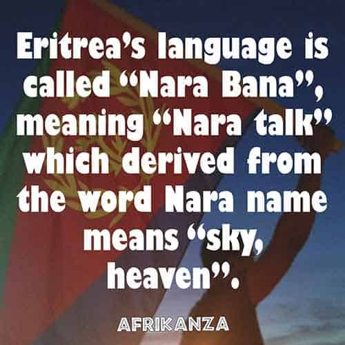 "Eritrea's language is called ""Nara Bana"", meaning ""Nara talk"" which derived from the word Nara name means ""sky, heaven"""