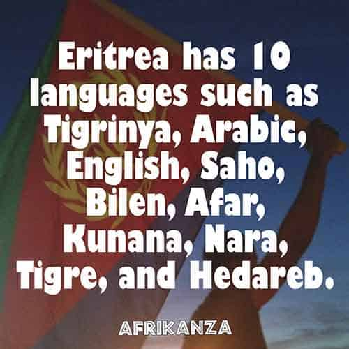 Eritrea has 10 languages such as Tigrinya, Arabic, English, Saho, Bilen, Afar, Kunana, Nara, Tigre, and Hedareb