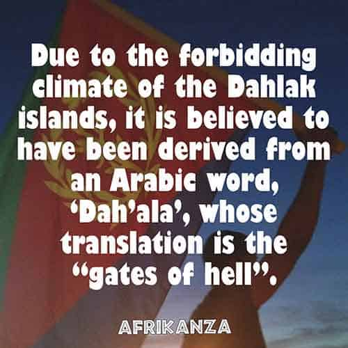 "Due to the forbidding climate of the Dahlak islands, it is believed to have been derived from an Arabic word, 'Dah'ala', whose translation is the ""gates of hell"""
