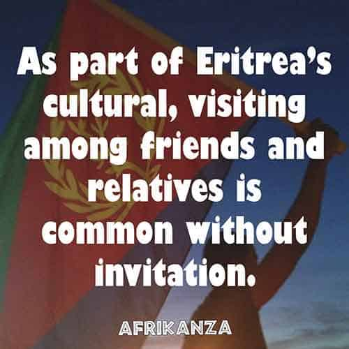 As part of Eritrea's cultural, visiting among friends and relatives is common without invitation