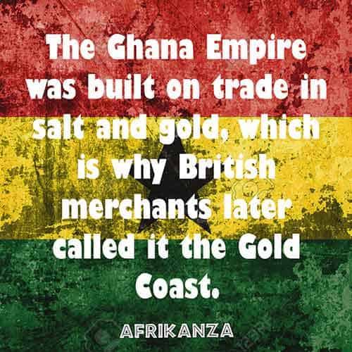 The Ghana Empire was built on trade in salt and gold, which is why British merchants later called it the Gold Coast