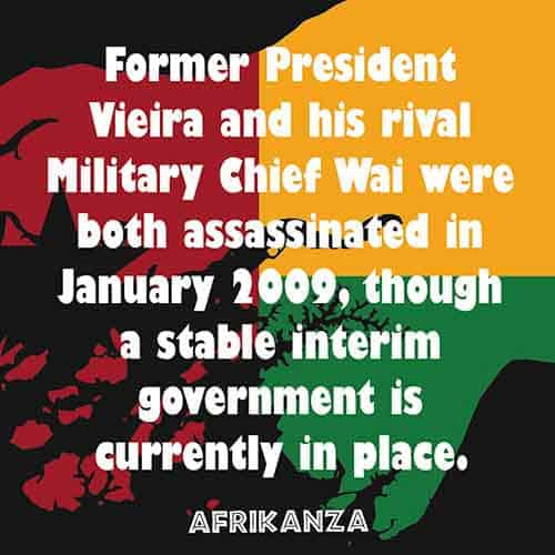 Former President Vieira and his rival Military Chief Wai were both assassinated in January 2009, though a stable interim government is currently in place