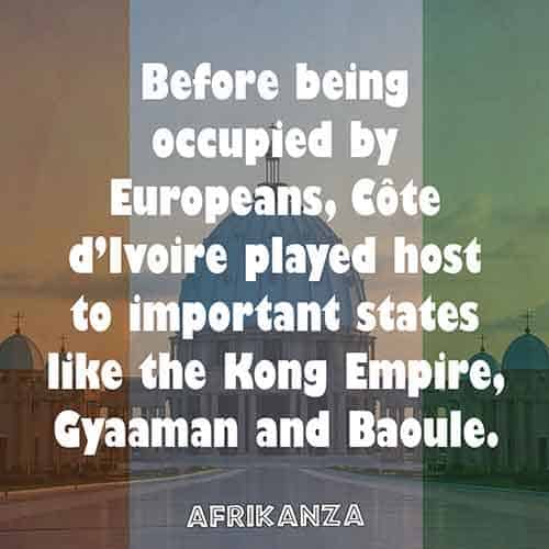 Before being occupied by Europeans, Côte d'Ivoire played host to important states like the Kong Empire, Gyaaman, and Baoule