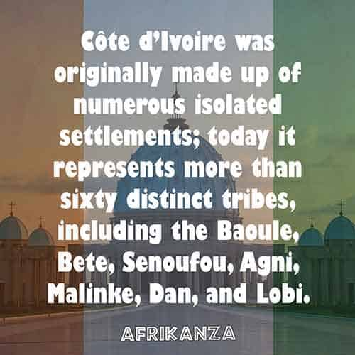 Côte d'Ivoire was originally made up of numerous isolated settlements; today it represents more than sixty distinct tribes, including the Baoule, Bete, Senoufou, Agni, Malinke, Dan, and Lobi