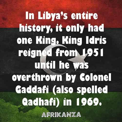 In Libya's entire history, it only had one King. King Idris reigned from 1951 until he was overthrown by Colonel Gaddafi (also spelled Qadhafi) in 1969