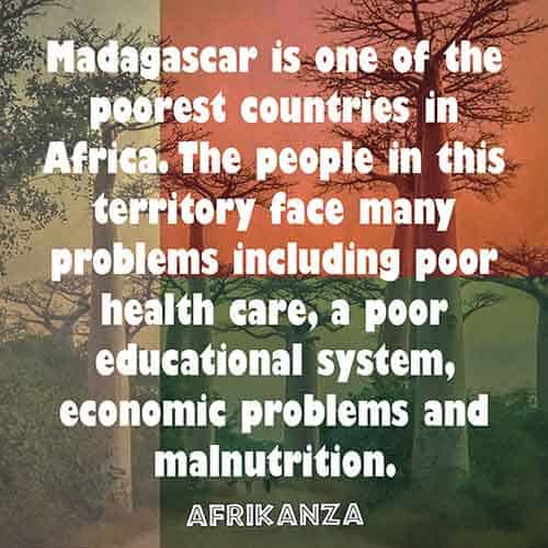 Madagascar is one of the poorest countries in Africa. The people in this territory face many problems including poor health care, a poor educational system, economic problems and malnutrition