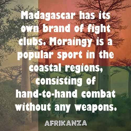 Madagascar has its own brand of fight clubs. Moraingy is a popular sport in the coastal regions, consisting of hand-to-hand combat without any weapons