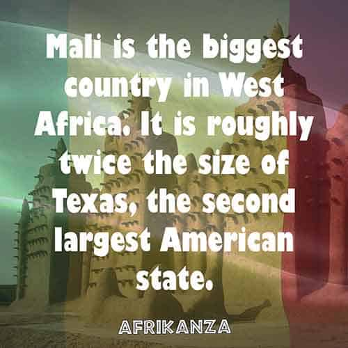 Mali is the biggest country in West Africa. It is about twice the size of Texas, the second largest American state