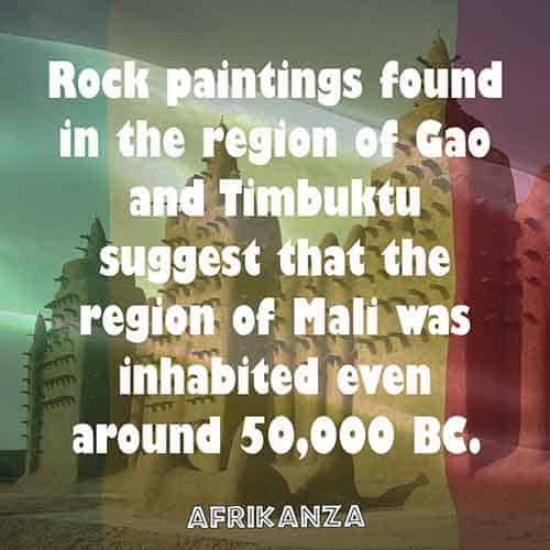 Rock paintings found in the region of Gao and Timbuktu suggest that the region of Mali was inhabited even around 50,000 BC