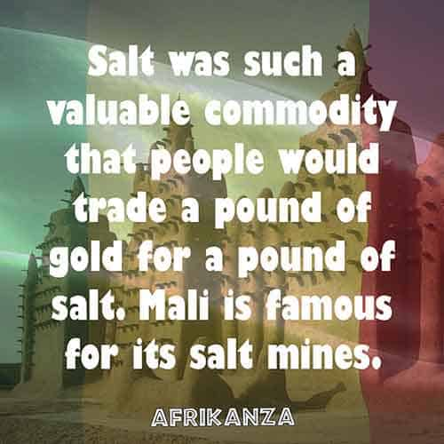 Salt was such a valuable commodity that people would trade a pound of gold for a pound of salt. Mali is famous for its salt mines