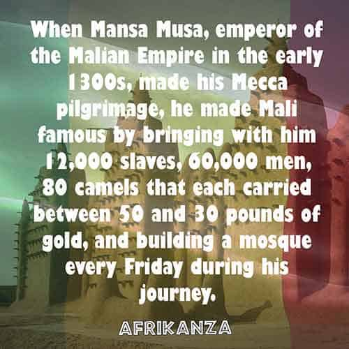 When Mansa Musa, emperor of the Malian Empire in the early 1300s, made his Mecca pilgrimage, he made Mali famous by bringing with him 12,000 slaves, 60,000 men, 80 camels that each carried between 50 and 30 pounds of gold, and building a mosque every Friday during his journey