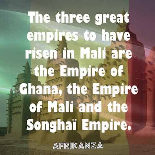 The three great empires to have risen in Mali are the Empire of Ghana, the Empire of Mali and the Songhaï Empire
