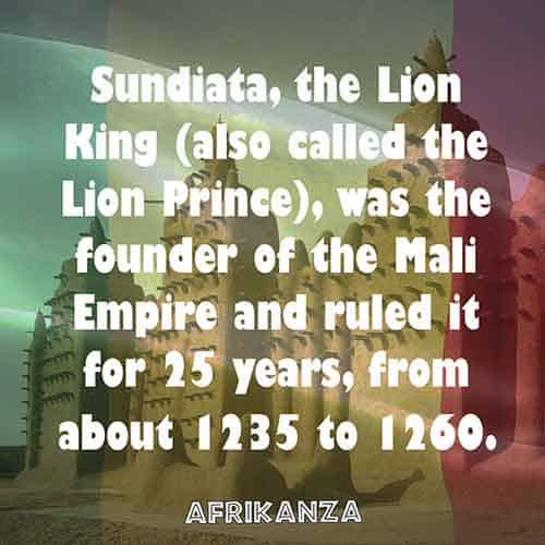 Sundiata, the Lion King (also called the Lion Prince), was the founder of the Mali Empire and ruled it for 25 years, from about 1235 to 1260