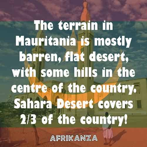 The terrain in Mauritania is mostly barren, flat desert, with some hills in the centre of the country. Sahara Desert covers 2/3 of the country!