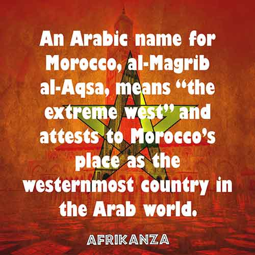 "An Arabic name for Morocco, al-Magrib al-Aqsa, means ""the extreme west"" and attests to Morocco's place as the westernmost country in the Arab world"