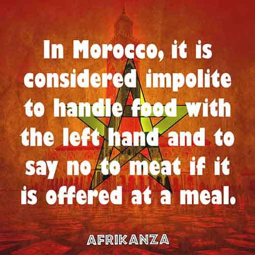 In Morocco, it is considered impolite to handle food with the left hand and to say no to meat if it is offered at a meal