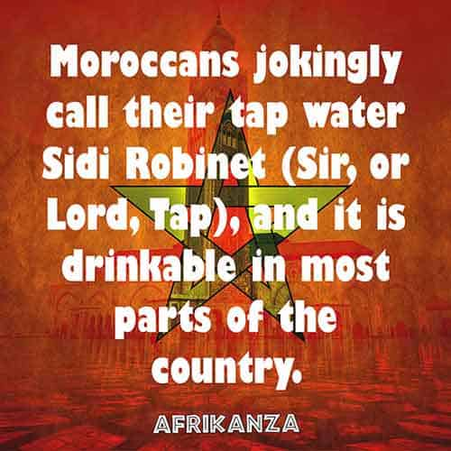 Moroccans jokingly call their tap water Sidi Robinet (Sir, or Lord, Tap), and it is drinkable in most parts of the country