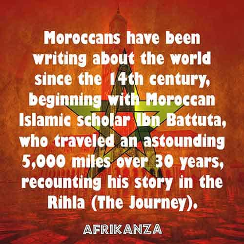Moroccans have been writing about the world since the 14th century, beginning with Moroccan Islamic scholar Ibn Battuta, who traveled an astounding 5,000 miles over 30 years, recounting his story in the Rihla (The Journey)
