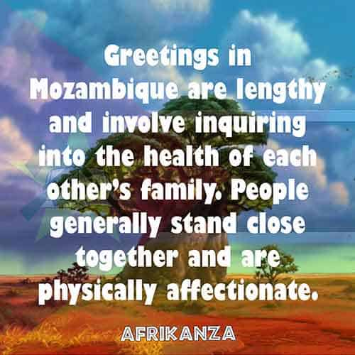 Greetings in Mozambique are lengthy and involve inquiring into the health of each other's family. People generally stand close together and are physically affectionate