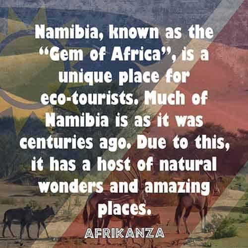 "Namibia, known as the ""Gem of Africa"", is a unique place for eco-tourists. Much of Namibia is as it was centuries ago. Due to this, it has a host of natural wonders and amazing places"