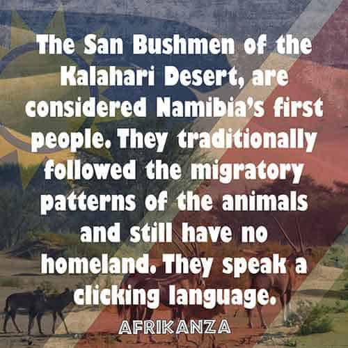 The San Bushmen of the Kalahari Desert, are considered Namibia's first people. They traditionally followed the migratory patterns of the animals and still have no homeland. They speak a clicking language