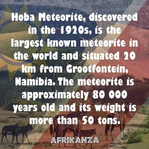 1. Hoba Meteorite, discovered in the 1920s, is the largest known meteorite in the world and situated 20 km from Grootfontein, Namibia. The meteorite is approximately 80 000 years old and its weight is more than 50 tons
