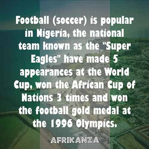 "Football (soccer) is popular in Nigeria, the national team known as the ""Super Eagles"" have made 5 appearances at the World Cup, won the African Cup of Nations 3 times and won the football gold medal at the 1996 Olympics."