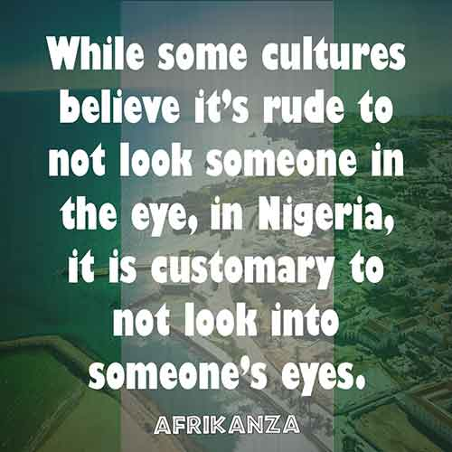While some cultures believe it's rude to not look someone in the eye, in Nigeria, it is customary to not look into someone's eyes.