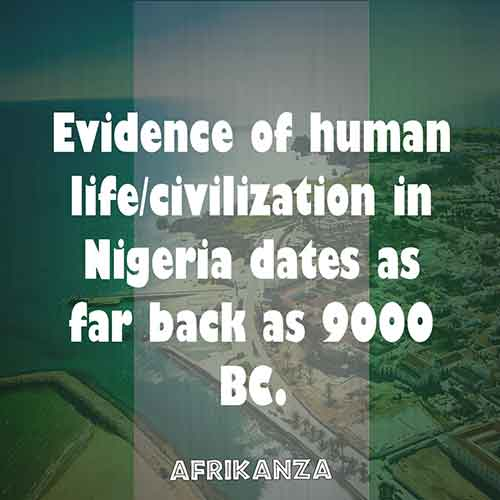 Evidence of human life/civilization in Nigeria dates as far back as 9000 BC.
