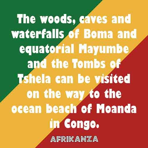The woods, caves and waterfalls of Boma and equatorial Mayumbe and the Tombs of Tshela can be visited on the way to the ocean beach of Moanda in Congo.