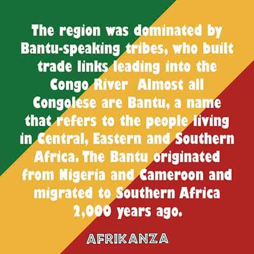 The region was dominated by Bantu-speaking tribes, who built trade links leading into the Congo River Almost all Congolese are Bantu, a name that refers to the people living in Central, Eastern and Southern Africa. The Bantu originated from Nigeria and Cameroon and migrated to Southern Africa 2,000 years ago.
